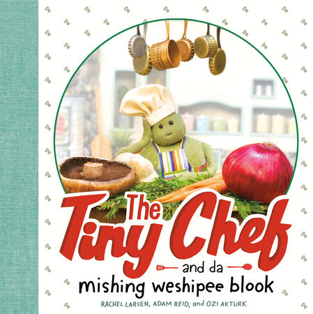 The Tiny Chef by Rachel Larsen, Adam Reid and Ozi Akturk