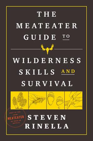 The MeatEater Guide to Wilderness Skills and Survival by Steven Rinella