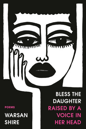 Bless the Daughter Raised by a Voice in Her Head by Warsan Shire