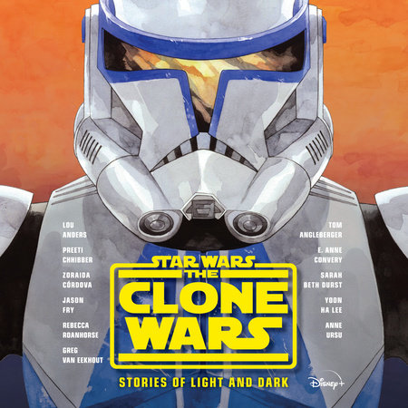 Star Wars The Clone Wars: Stories of Light and Dark by Lou Anders, Tom Angleberger, Preeti Chhibber, Zoraida Córdova, Jason Fry, Rebecca Roanhorse, Anne Ursu, Sarah Beth Durst, Yoon Ha Lee, Greg Van Eekhout and E. Anne Convery