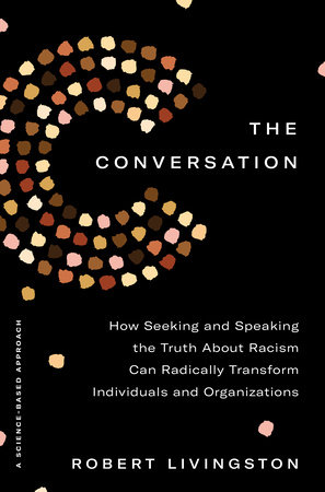 Find out more about: The Conversation: How Seeking and Speaking the Truth About Racism Can Transform Individuals and Organizations by Robert Livingston (Published February 2, 2021)