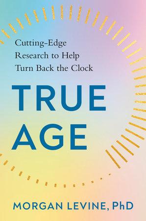 True Age by Morgan Levine, PhD