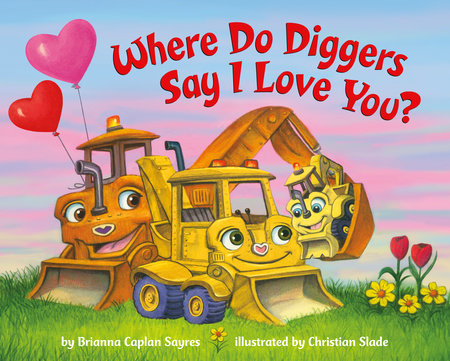 Where Do Diggers Say I Love You? by Brianna Caplan Sayres