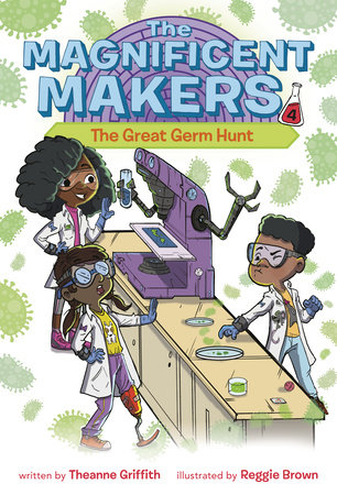 The Magnificent Makers #4: The Great Germ Hunt by Theanne Griffith