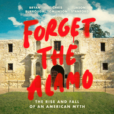 Forget the Alamo by Bryan Burrough, Chris Tomlinson and Jason Stanford