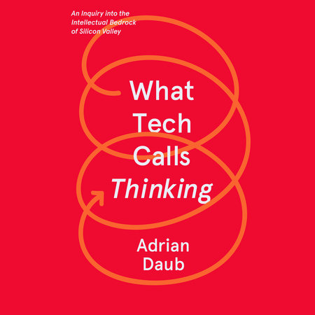 What Tech Calls Thinking by Adrian Daub