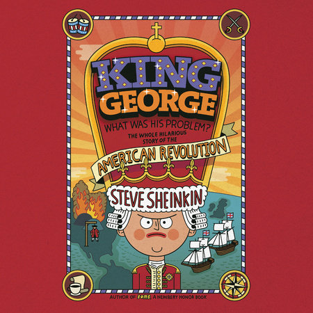 King George: What Was His Problem?: Everything Your Schoolbooks Didn't Tell You About the American Revolution by Steve Sheinkin