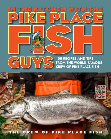 In the Kitchen with the Pike Place Fish Guys by The Crew of Pike Place Fish, Leslie Miller and Bryan Jarr