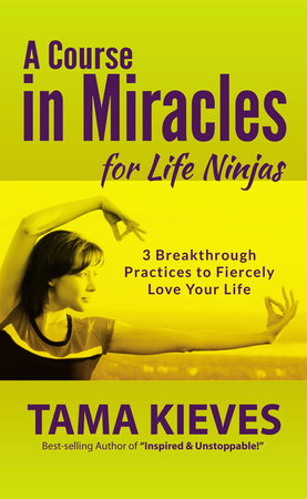 A Course in Miracles for Life Ninjas by Tama Kieves