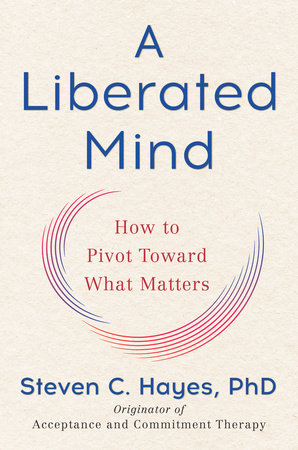 A Liberated Mind by Steven C. Hayes, PhD