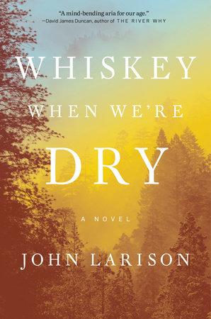 Whiskey When We're Dry by John Larison | PenguinRandomHouse