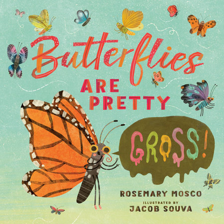 Butterflies Are Pretty ... Gross! by Rosemary Mosco; illustrated by Jacob Souva