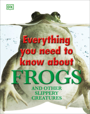 Everything You Need to Know About Frogs and Other Slippery Creatures by DK