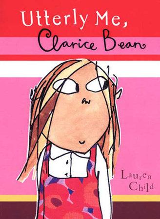 Utterly Me, Clarice Bean by Lauren Child; Illustrated by Lauren Child
