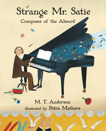 Strange Mr. Satie: Composer of the Absurd by M.T. Anderson