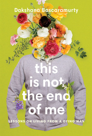 This Is Not the End of Me by Dakshana Bascaramurty