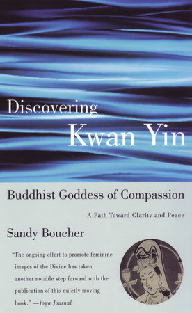 Discovering Kwan Yin, Buddhist Goddess of Compassion by Sandy Boucher