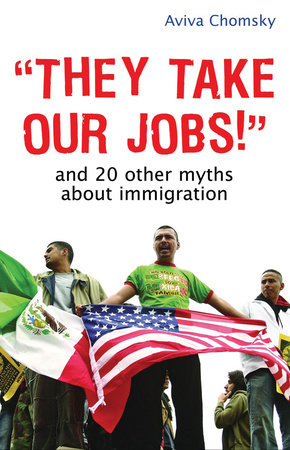 """They Take Our Jobs!"" by Aviva Chomsky"