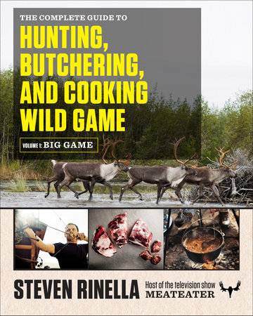 The Complete Guide to Hunting, Butchering, and Cooking Wild Game by Steven Rinella