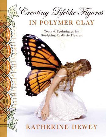 Creating Lifelike Figures in Polymer Clay by Katherine Dewey