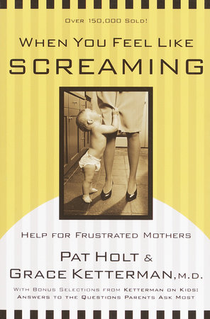 When You Feel Like Screaming by Dr. Grace Ketterman and Patricia Holt