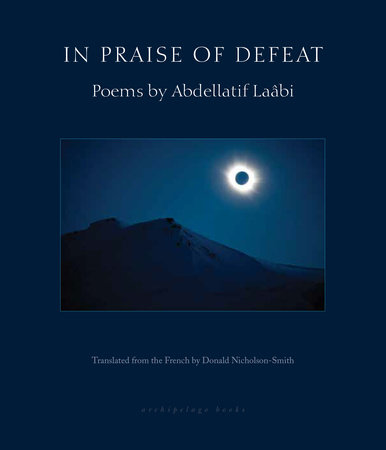 In Praise of Defeat by Abdellatif Laabi