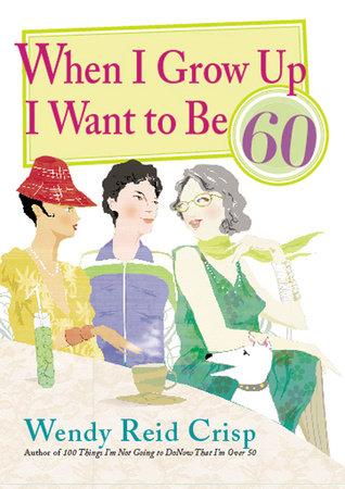 When I Grow Up I Want to Be 60 by Wendy Reid Crisp