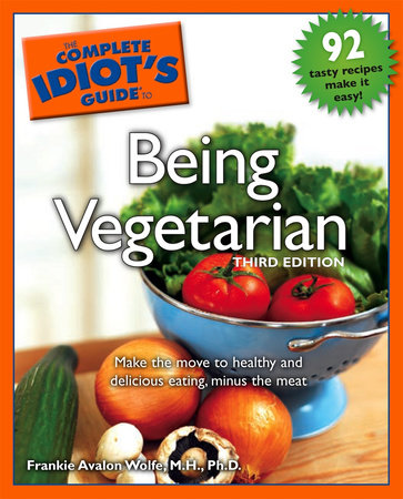 The Complete Idiot's Guide to Being Vegetarian, 3rd Edition by Frankie Avalon Wolfe M.H., Ph.D.