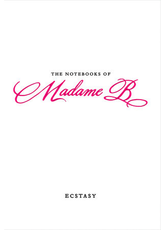 The Notebooks of Madame B: Ecstasy by Madame B