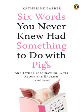 Six Words You Never Knew Had Something to Do with Pigs by Katherine Barber