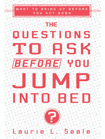 The Questions to Ask Before You Jump Into Bed by Laurie Seale
