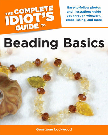 The Complete Idiot's Guide to Beading Basics by Georgene Lockwood