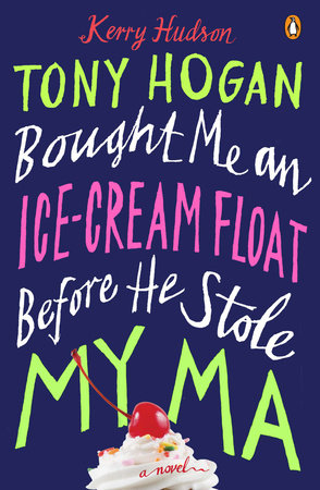 Tony Hogan Bought Me an Ice-Cream Float Before He Stole My Ma by Kerry Hudson