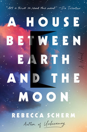 A House Between Earth and the Moon by Rebecca Scherm