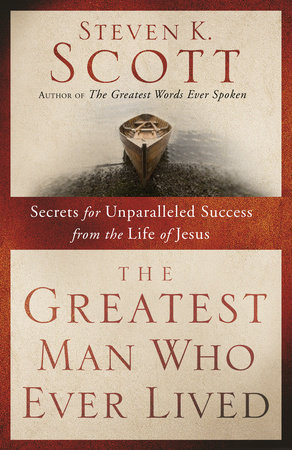 The Greatest Man Who Ever Lived by Steven K. Scott