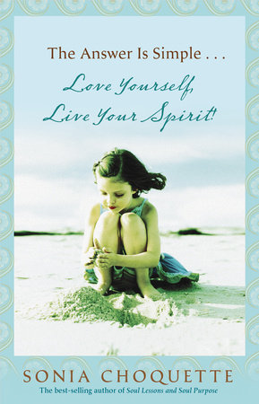 The Answer Is Simple...Love Yourself, Live Your Spirit! by Sonia Choquette, Ph.D.
