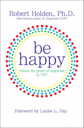 Be Happy! by Robert Holden, Ph.D.