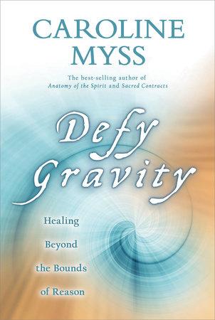 Defy Gravity by Caroline Myss, Ph.D.