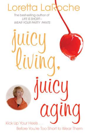 Juicy Living, Juicy Aging by Loretta Laroche