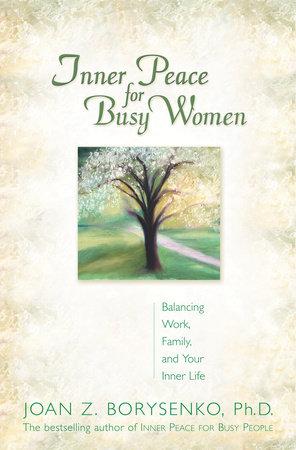 Inner Peace for Busy Women by Joan Z. Borysenko, Ph.D.