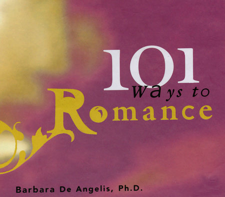 101 Ways to Romance by Barbara De Angelis, Ph.D.