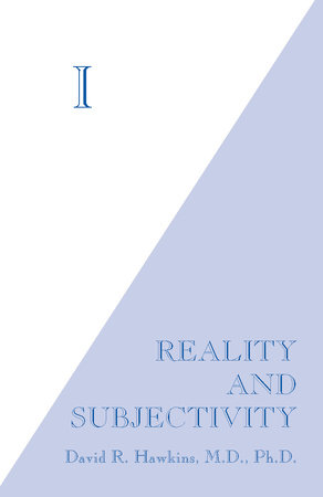 I: Reality and Subjectivity by David R. Hawkins, M.D., Ph.D.