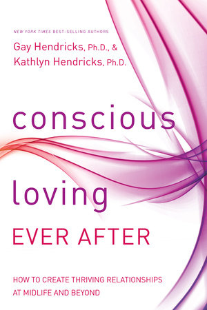 Conscious Loving Ever After by Gay Hendricks, Ph.D. and Kathlyn Hendricks, Ph.D.
