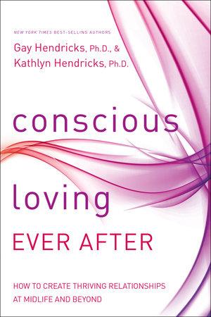 Conscious Loving Ever After by Gay Hendricks and Kathlyn Hendricks