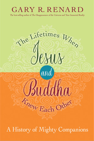 The Lifetimes When Jesus and Buddha Knew Each Other by Gary R. Renard