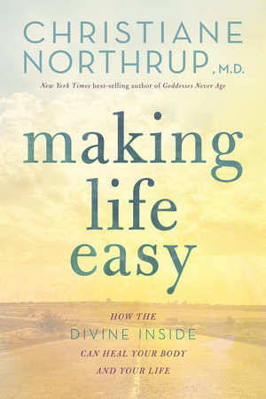 Making Life Easy by Christiane Northrup, M.D.