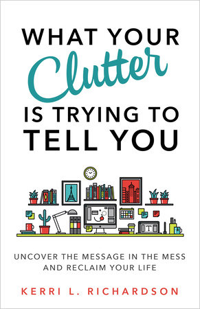What Your Clutter Is Trying to Tell You by Kerri L. Richardson