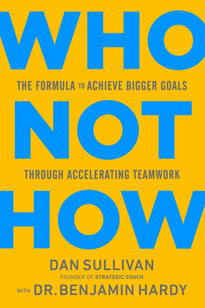 Who Not How by Dan Sullivan and Dr. Benjamin Hardy