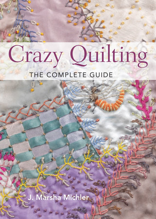 Crazy Quilting - The Complete Guide by J. Marsha Michler