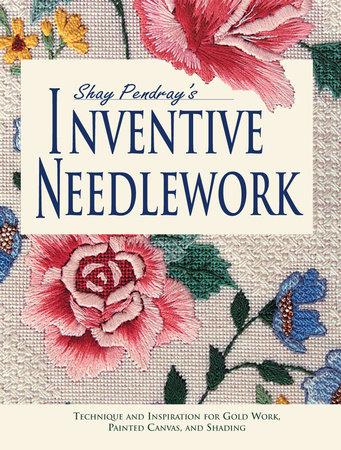 Shay Pendray's Inventive Needlework by Shay Pendray